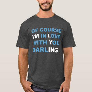 Of course I'M in Love with You darlING. T-shirt. T-Shirt