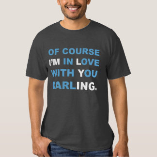 Of course I'M in Love with You darlING. T-shirt. Tshirts