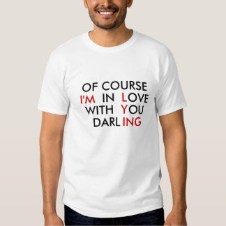 OF COURSE I'M IN LOVE WITH YOU DARLING TSHIRT