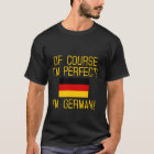 Of Course I'm Perfect, I'm German! T-Shirt