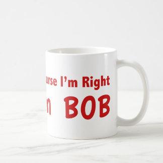 Of course I'm right. I'm Bob. Coffee Mug