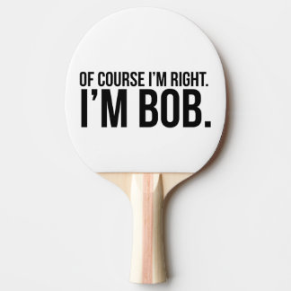 Of course i'm right. I'm BOB. Ping Pong Paddle