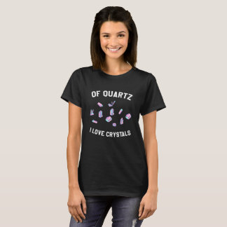 Of Quartz I Love Crystals T-Shirt