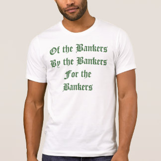 Of the bankers, by the bankers, for the bankers T-Shirt