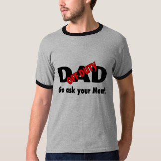 Off Duty Dad Go Ask Your Mom T-Shirt