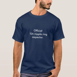 Official TSA nipple ring inspector. T-Shirt