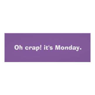 Oh crap! it's Monday.  Poster