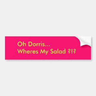 Oh Dorris...Wheres My Salad ?!? Bumper Sticker