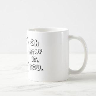 Oh stop it you. - meme mugs
