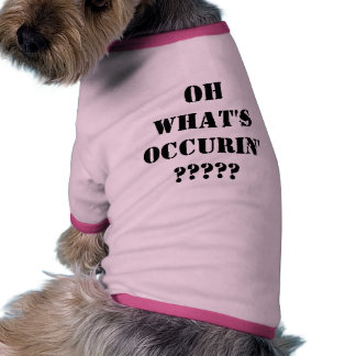 OH WHAT'S OCCURIN' ????? PET TEE SHIRT
