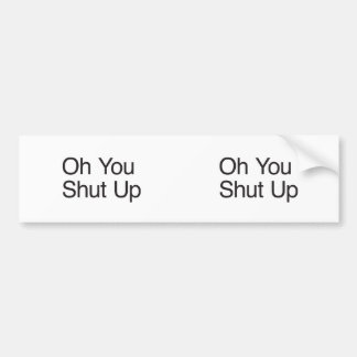 Oh You Shut Up Bumper Stickers