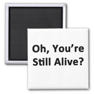 Oh, You're Still Alive? Square Magnet