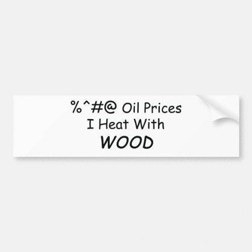 %^&@ Oil Prices I Heat With Wood Power Tools/Wood Bumper Stickers