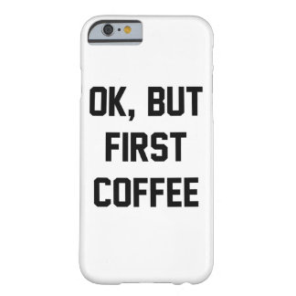Ok But First Coffee Barely There iPhone 6 Case