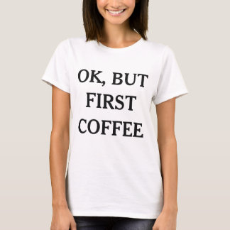 OK But First Coffee Funny T-Shirt