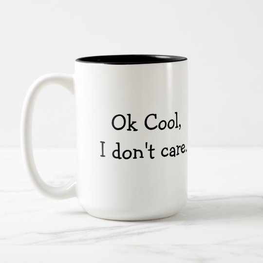 Ok Cool, I don't care coffee mug