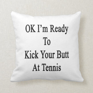 OK I'm Ready To Kick Your Butt At Tennis Cushion