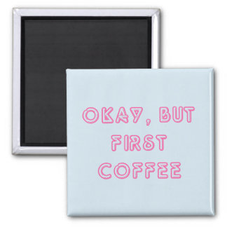 Okay, But First Coffee Magnet