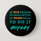 Old enough to know better 7.5 cm round badge