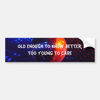 Old enough to know better, t... bumper sticker
