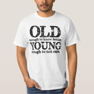 Old Enough To Know Better Young Enough Not To Care T-Shirt