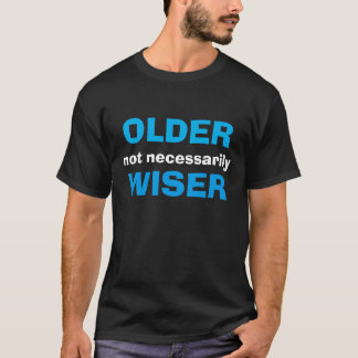 """""""Older Not Necessarily Wiser"""" t-shirt"""