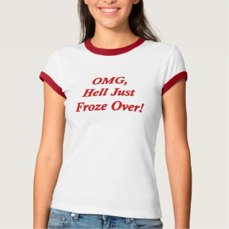OMG, Hell Just Froze Over! T-Shirt
