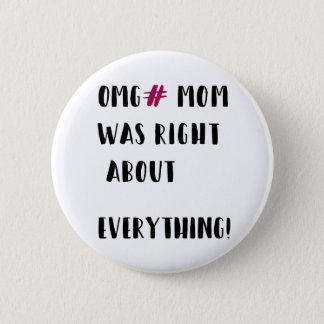 OMG# MOM was right about everything ! 6 Cm Round Badge