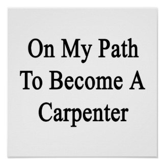 On My Path To Become A Carpenter Posters