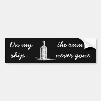 On my ship the rum is never gone bumper sticker