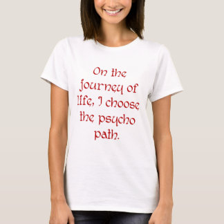 On the Journey of Life I Choose the Psycho Path T-Shirt