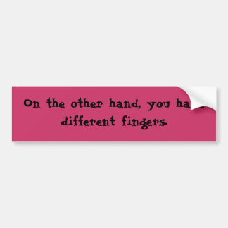 On the other hand, you have different fingers. bumper sticker