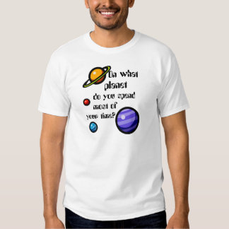 On What Planet do you Spend Most of your Time? Shirt
