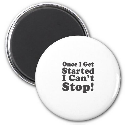 Once I Get Started I Can't Stop! Refrigerator Magnet