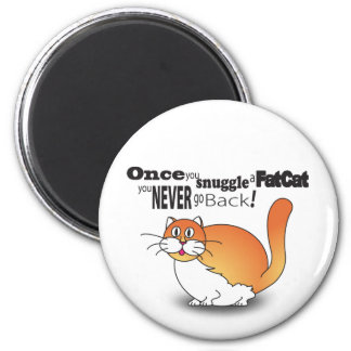 Once you snuggle a fat cat you never go back! magnet