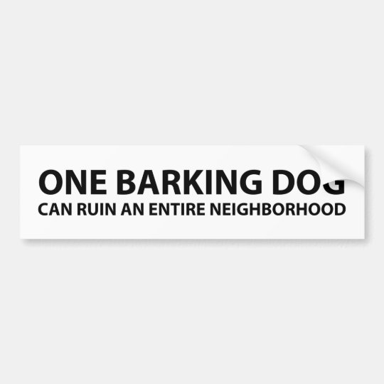 One barking dog can ruin an entire neighbourhood bumper sticker