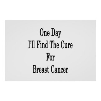 One Day I ll Find The Cure For Breast Cancer Print