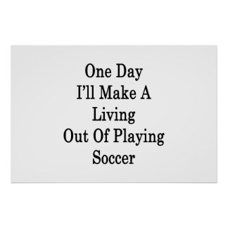 One Day I ll Make A Living Out Of Playing Soccer Poster