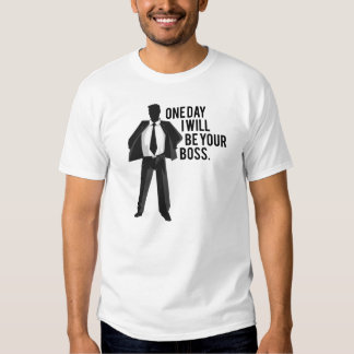 One Day I Will Be Your Boss Tshirts