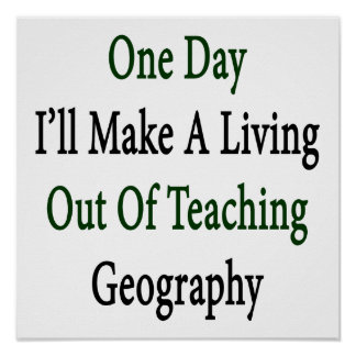 One Day I'll Make A Living Out Of Teaching Geograp Print