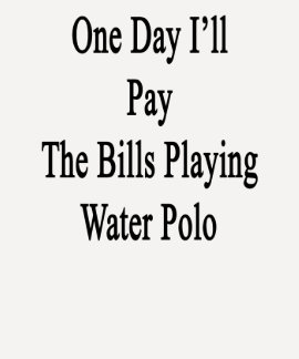 One Day I'll Pay The Bills Playing Water Polo