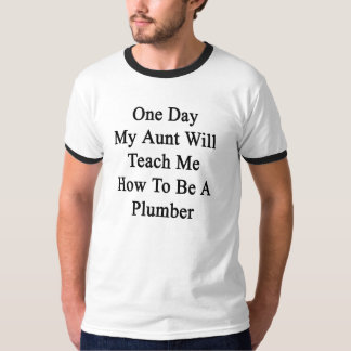 One Day My Aunt Will Teach Me How To Be A Plumber. Tshirts