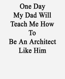 One Day My Dad Will Teach Me How To Be An Architec Tees