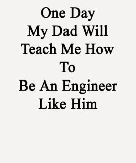 One Day My Dad Will Teach Me How To Be An Engineer T-shirts