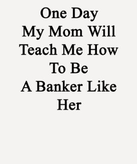One Day My Mom Will Teach Me How To Be A Banker Li T Shirts