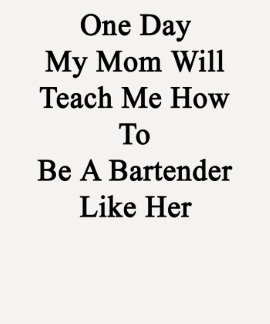 One Day My Mom Will Teach Me How To Be A Bartender Tshirt