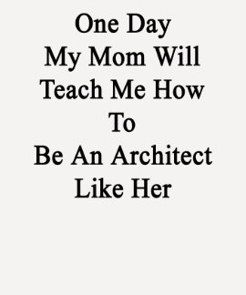 One Day My Mom Will Teach Me How To Be An Architec Tee Shirts