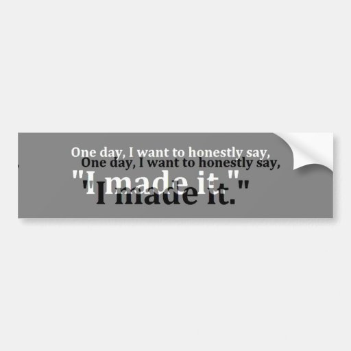 ONE DAY WANT SAY HONESTLY MADE IT MOTTO MOTIVATION BUMPER STICKER
