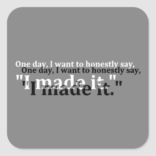 ONE DAY WANT SAY HONESTLY MADE IT MOTTO MOTIVATION SQUARE STICKER