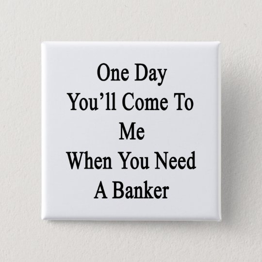 One Day You'll Come To Me When You Need A Banker 15 Cm Square Badge
